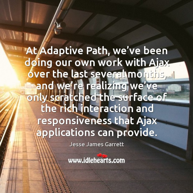At adaptive path, we've been doing our own work with ajax over the last several months Jesse James Garrett Picture Quote
