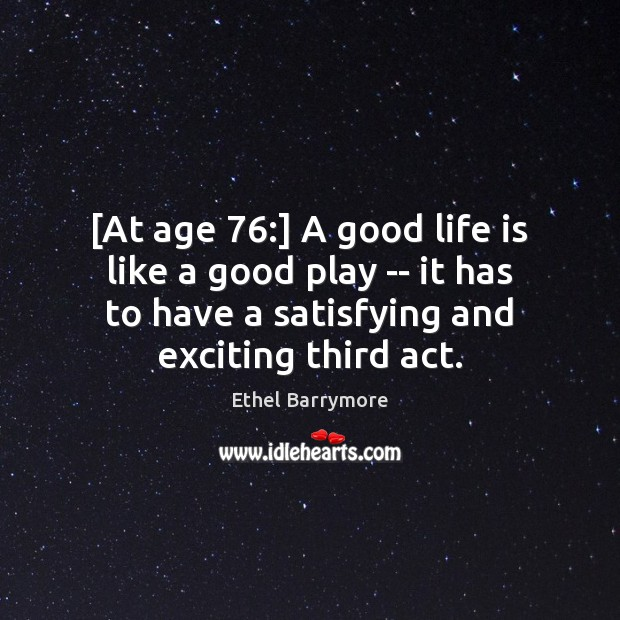 [At age 76:] A good life is like a good play — it Image