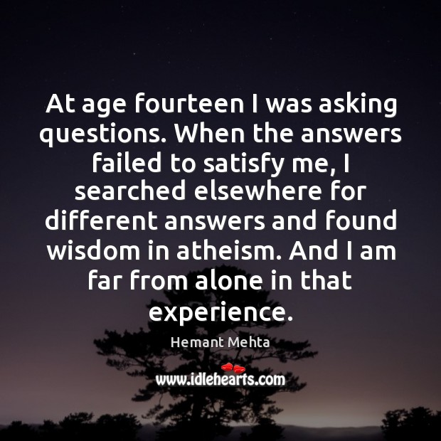 At age fourteen I was asking questions. When the answers failed to Image