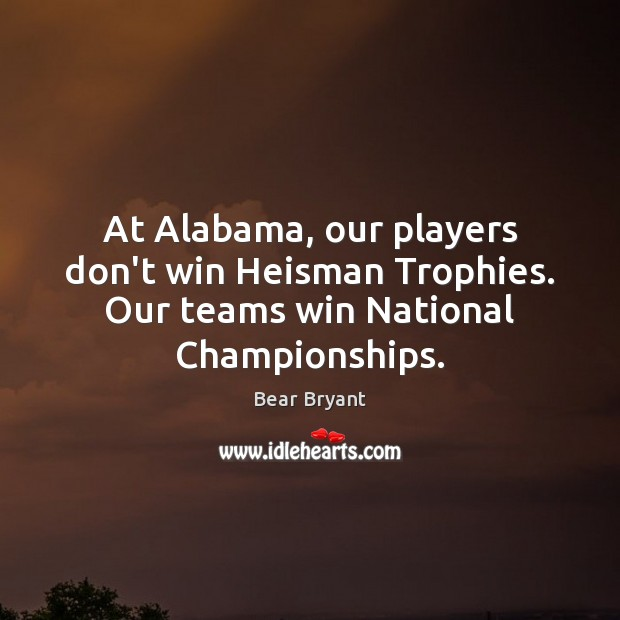 At Alabama, our players don't win Heisman Trophies. Our teams win National Championships. Image
