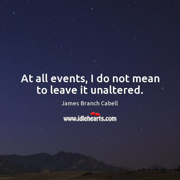 At all events, I do not mean to leave it unaltered. Image