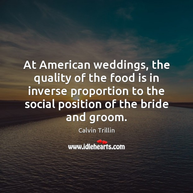 At American weddings, the quality of the food is in inverse proportion Calvin Trillin Picture Quote