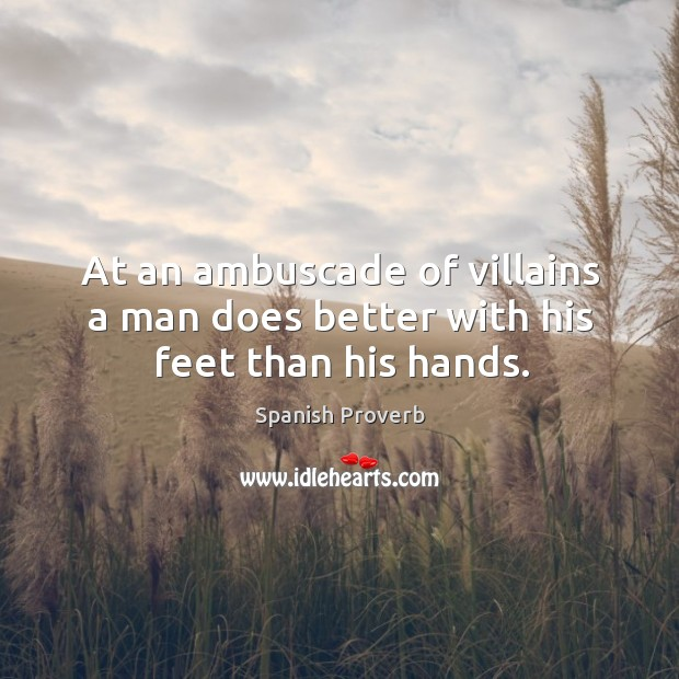 At an ambuscade of villains a man does better with his feet than his hands. Spanish Proverbs Image