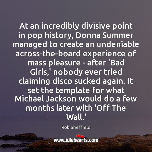 At an incredibly divisive point in pop history, Donna Summer managed to Rob Sheffield Picture Quote