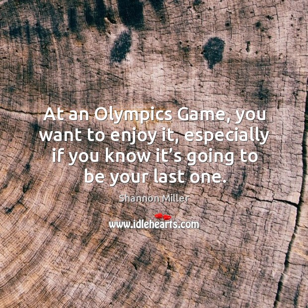 At an olympics game, you want to enjoy it, especially if you know it's going to be your last one. Shannon Miller Picture Quote
