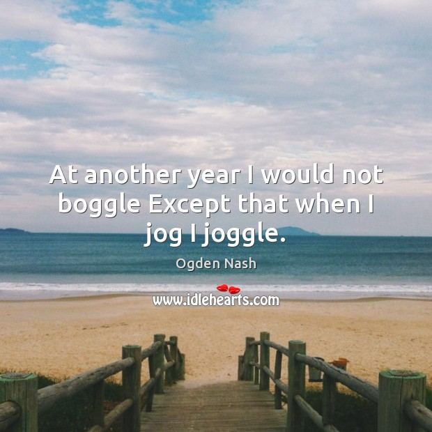 At another year I would not boggle Except that when I jog I joggle. Ogden Nash Picture Quote