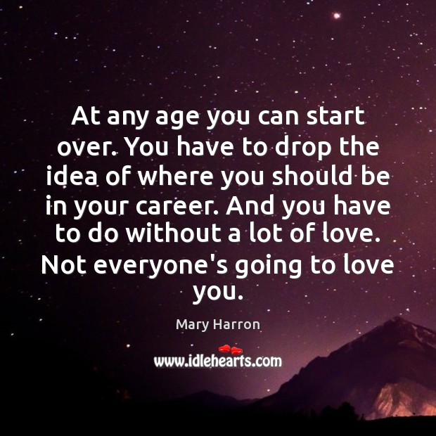 At any age you can start over. You have to drop the Mary Harron Picture Quote