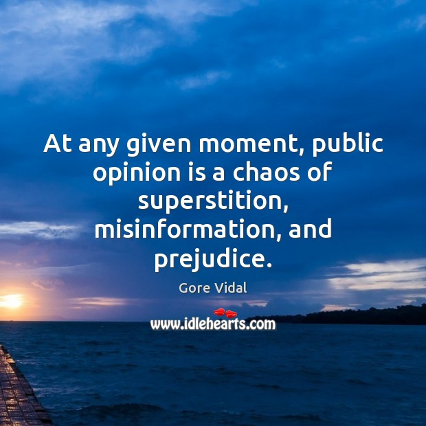 At any given moment, public opinion is a chaos of superstition, misinformation, Gore Vidal Picture Quote