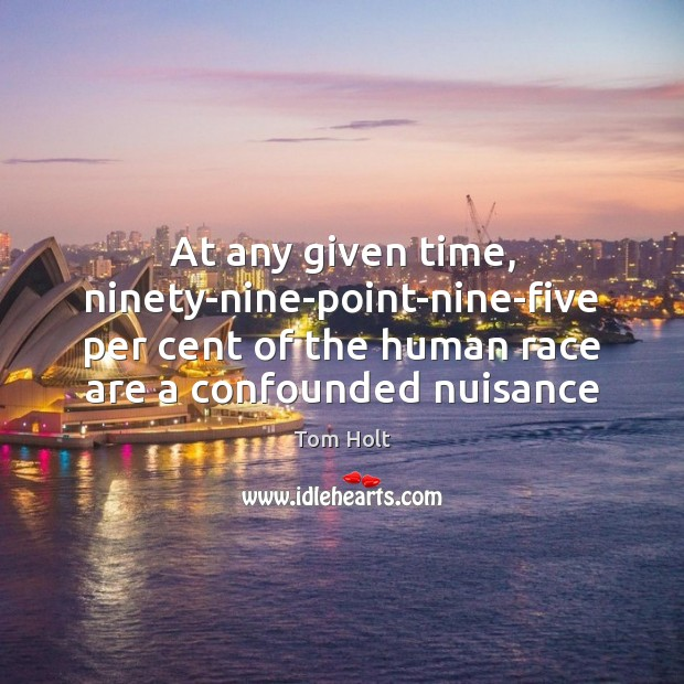 At any given time, ninety-nine-point-nine-five per cent of the human race are Tom Holt Picture Quote
