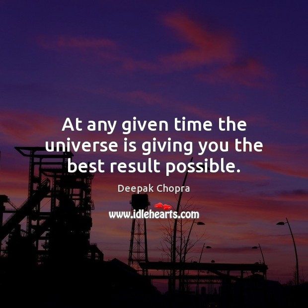 At any given time the universe is giving you the best result possible. Image