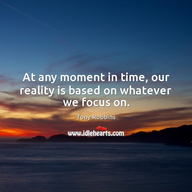 Image, At any moment in time, our reality is based on whatever we focus on.