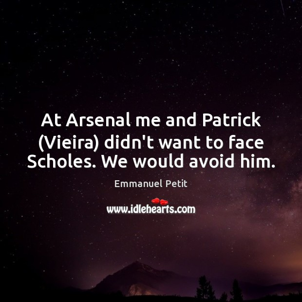 At Arsenal me and Patrick (Vieira) didn't want to face Scholes. We would avoid him. Image