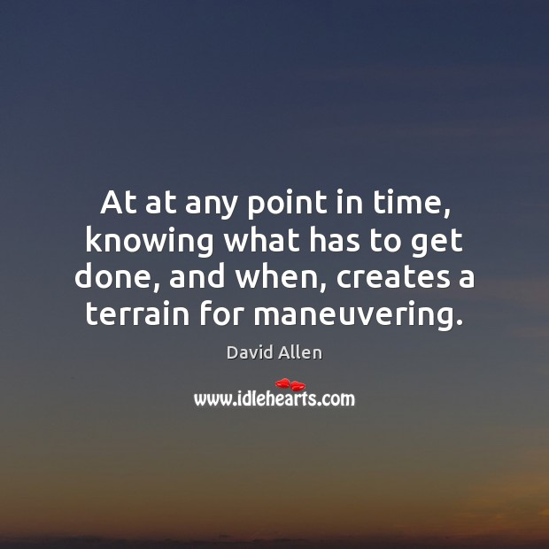 At at any point in time, knowing what has to get done, David Allen Picture Quote