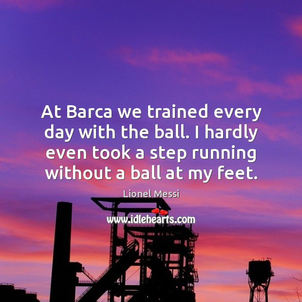 Image, At Barca we trained every day with the ball. I hardly even