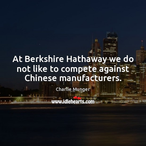 Image, At Berkshire Hathaway we do not like to compete against Chinese manufacturers.