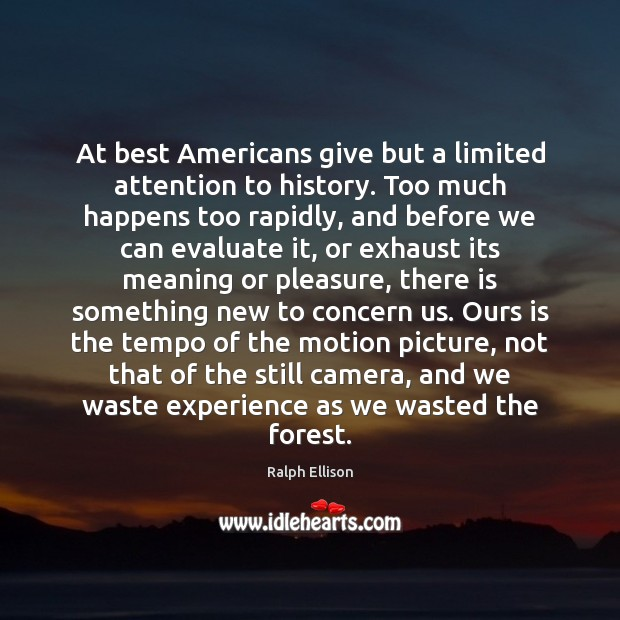 At best Americans give but a limited attention to history. Too much Ralph Ellison Picture Quote