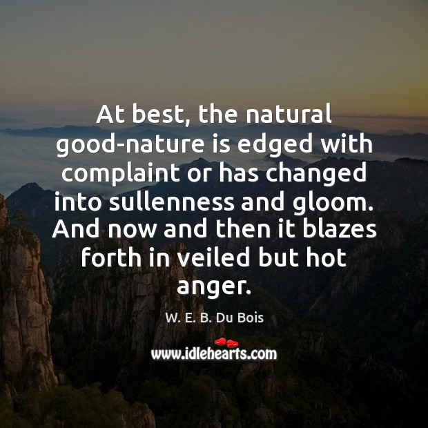 At best, the natural good-nature is edged with complaint or has changed W. E. B. Du Bois Picture Quote
