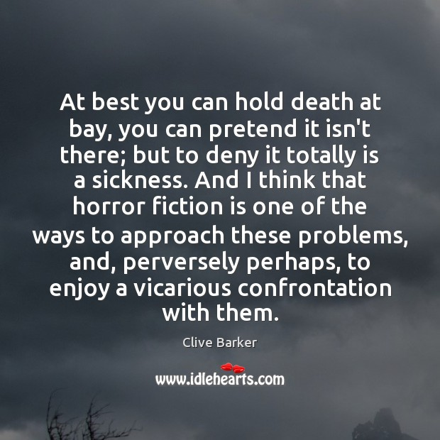 At best you can hold death at bay, you can pretend it Clive Barker Picture Quote