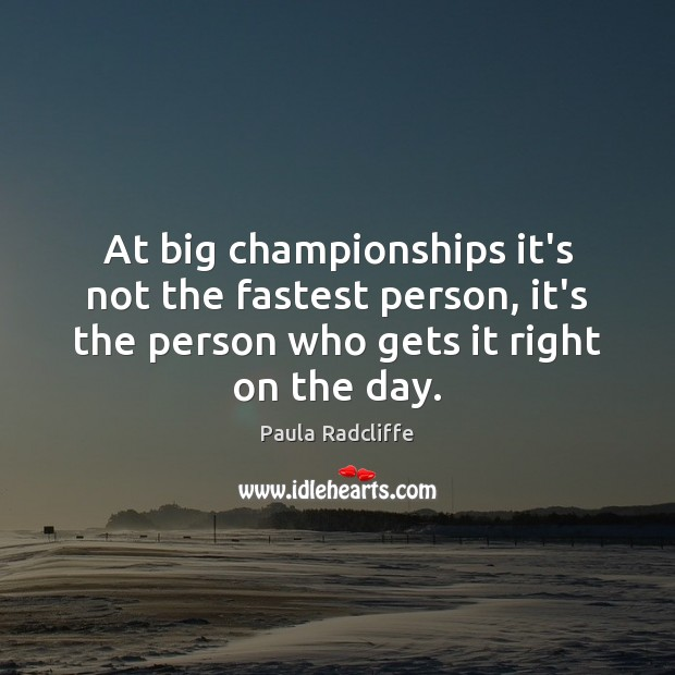At big championships it's not the fastest person, it's the person who Image