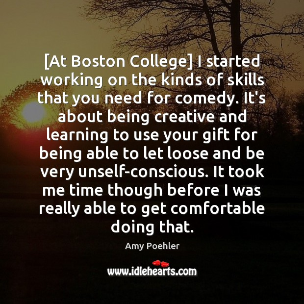 [At Boston College] I started working on the kinds of skills that Amy Poehler Picture Quote