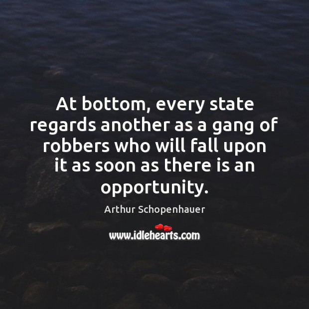 At bottom, every state regards another as a gang of robbers who Arthur Schopenhauer Picture Quote