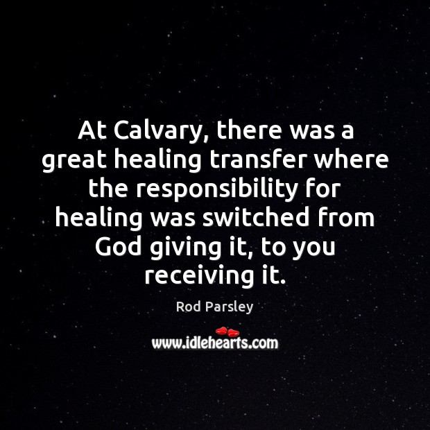 At Calvary, there was a great healing transfer where the responsibility for Rod Parsley Picture Quote