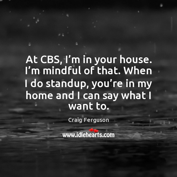 At CBS, I'm in your house. I'm mindful of that. Craig Ferguson Picture Quote