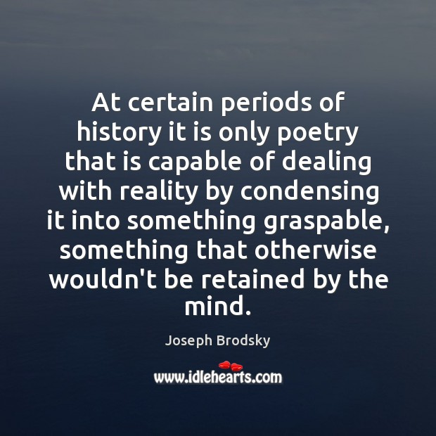 At certain periods of history it is only poetry that is capable Joseph Brodsky Picture Quote
