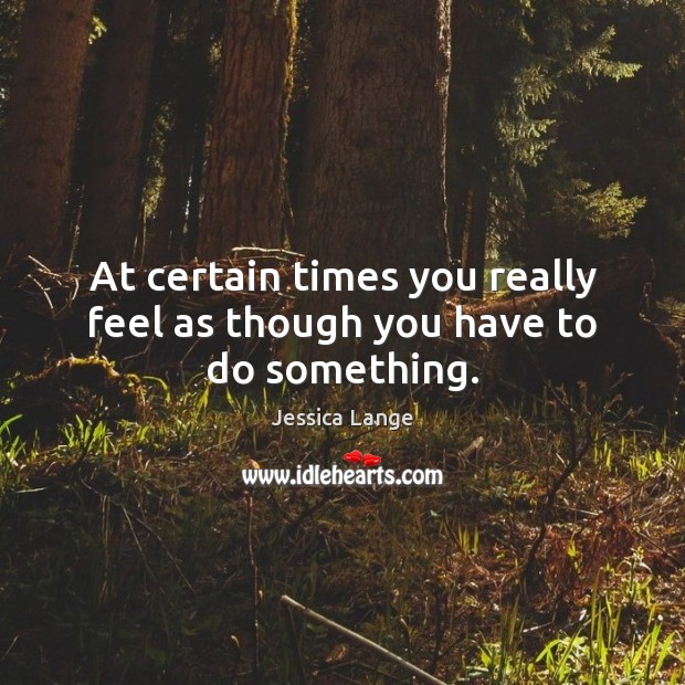 At certain times you really feel as though you have to do something. Jessica Lange Picture Quote