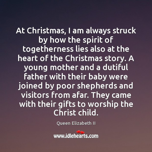 At Christmas, I am always struck by how the spirit of togetherness Queen Elizabeth II Picture Quote