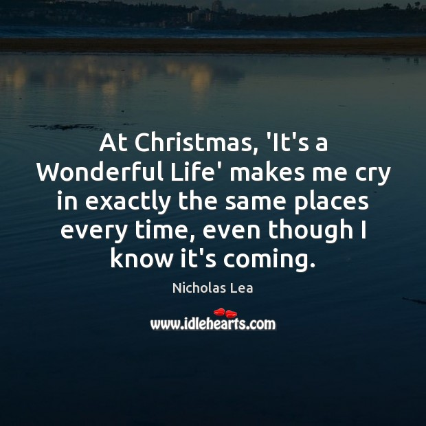 At Christmas, 'It's a Wonderful Life' makes me cry in exactly the Nicholas Lea Picture Quote