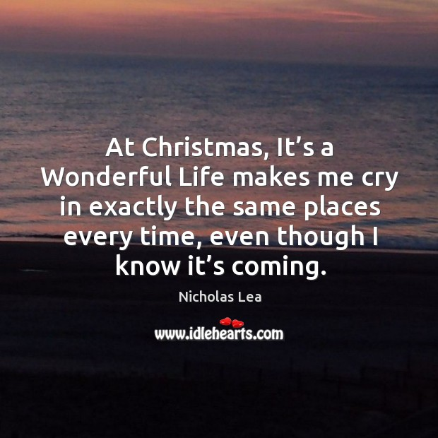 At christmas, it's a wonderful life makes me cry in exactly the same places every time, even though I know it's coming. Nicholas Lea Picture Quote