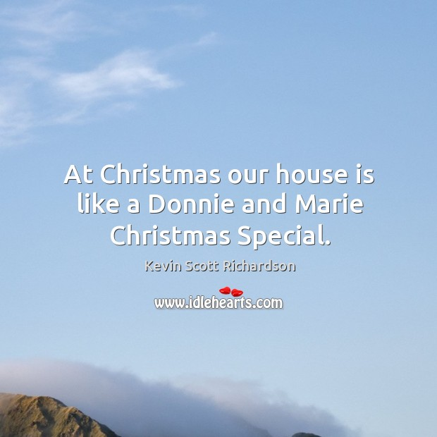 At christmas our house is like a donnie and marie christmas special. Kevin Scott Richardson Picture Quote
