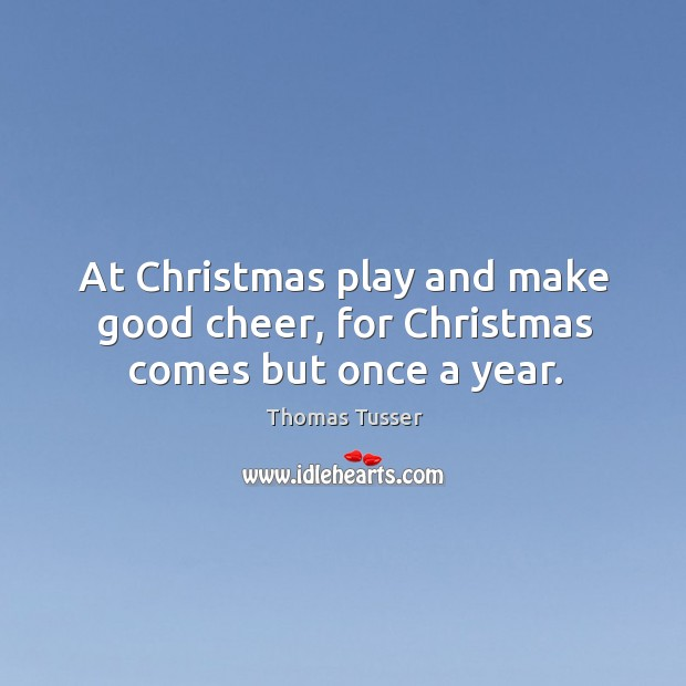 At christmas play and make good cheer, for christmas comes but once a year. Thomas Tusser Picture Quote