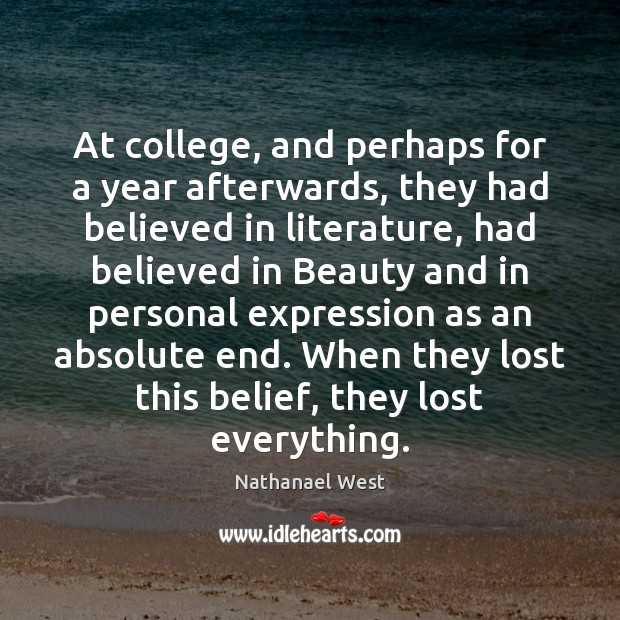 At college, and perhaps for a year afterwards, they had believed in Nathanael West Picture Quote