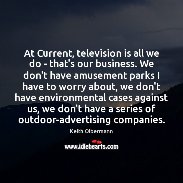 Image, At Current, television is all we do – that's our business. We