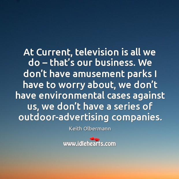 At current, television is all we do – that's our business. We don't have amusement parks Keith Olbermann Picture Quote