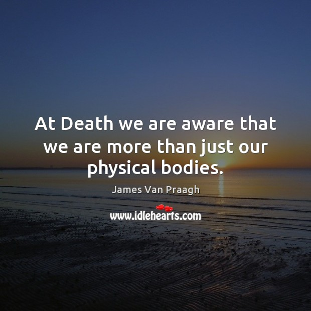 At Death we are aware that we are more than just our physical bodies. Image