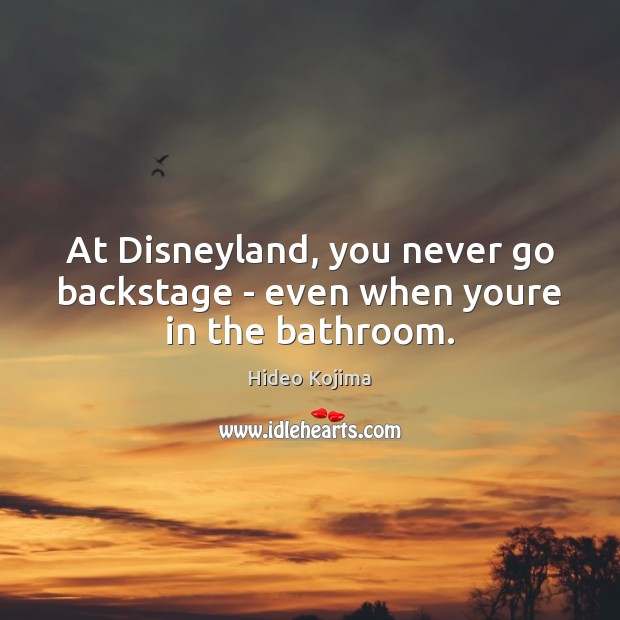 At Disneyland, you never go backstage – even when youre in the bathroom. Hideo Kojima Picture Quote