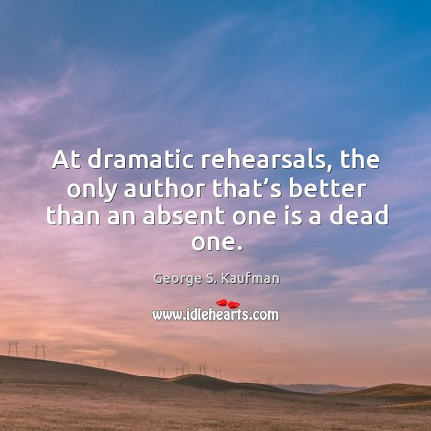 At dramatic rehearsals, the only author that's better than an absent one is a dead one. Image