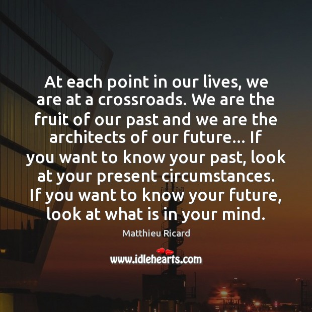 At each point in our lives, we are at a crossroads. We Matthieu Ricard Picture Quote