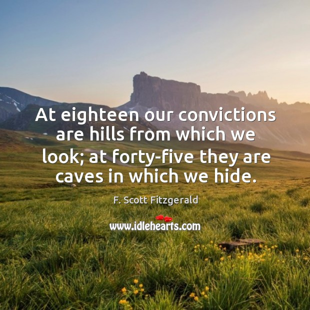 At eighteen our convictions are hills from which we look; at forty-five they are caves in which we hide. Image