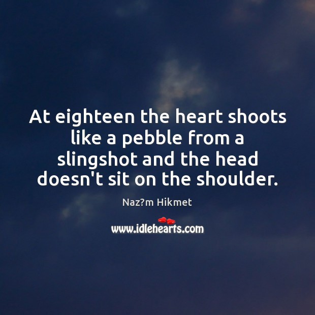 At eighteen the heart shoots like a pebble from a slingshot and Image