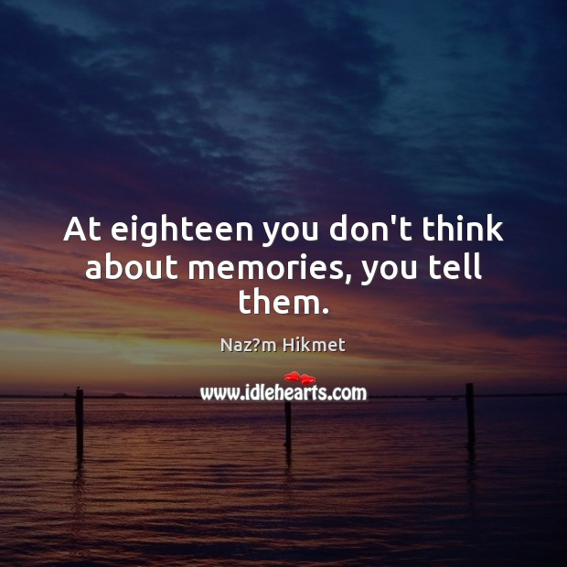Image, At eighteen you don't think about memories, you tell them.