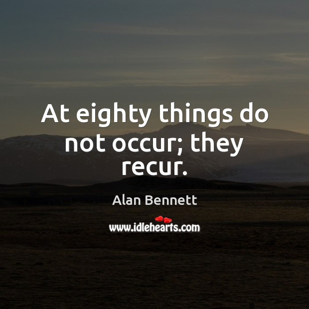 At eighty things do not occur; they recur. Image
