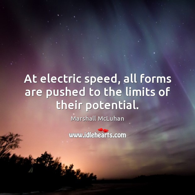 At electric speed, all forms are pushed to the limits of their potential. Marshall McLuhan Picture Quote