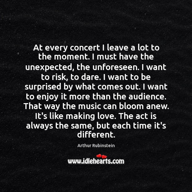 At every concert I leave a lot to the moment. I must Arthur Rubinstein Picture Quote