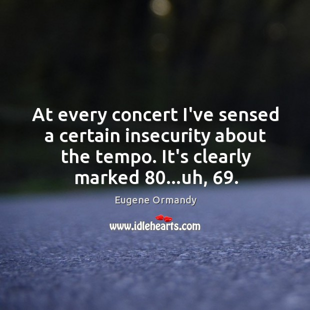 Image, At every concert I've sensed a certain insecurity about the tempo. It's