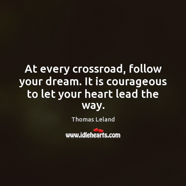 Image, At every crossroad, follow your dream. It is courageous to let your heart lead the way.