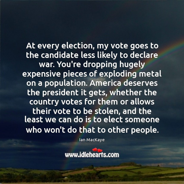 Image, At every election, my vote goes to the candidate less likely to